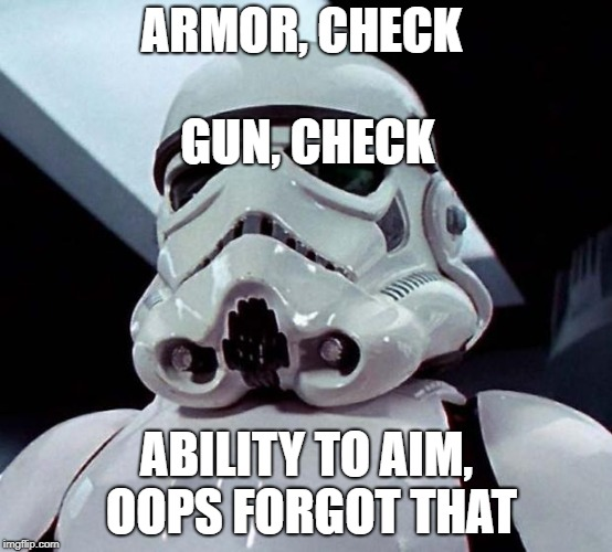 Stormtrooper | ARMOR, CHECK ABILITY TO AIM, OOPS FORGOT THAT GUN, CHECK | image tagged in stormtrooper | made w/ Imgflip meme maker