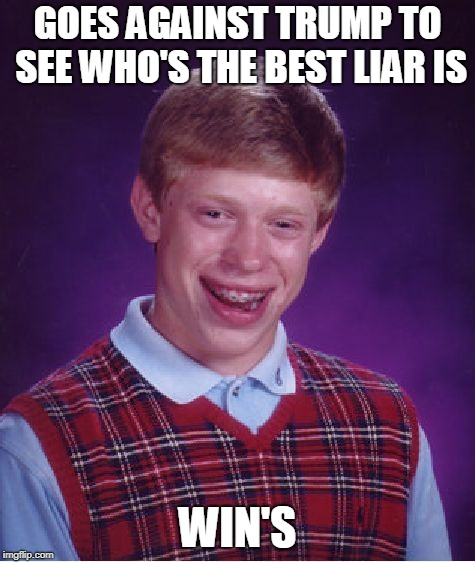 Bad Luck Brian Meme | GOES AGAINST TRUMP TO SEE WHO'S THE BEST LIAR IS WIN'S | image tagged in memes,bad luck brian | made w/ Imgflip meme maker