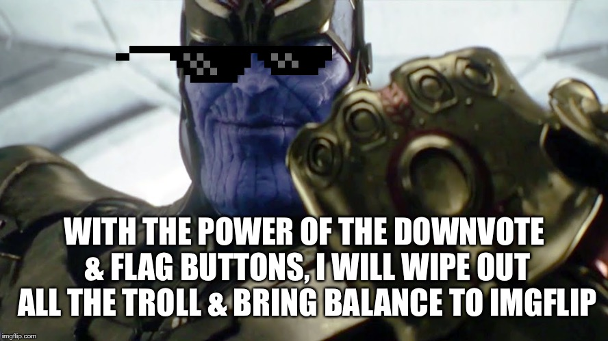 TheMadTitan2.0  | WITH THE POWER OF THE DOWNVOTE & FLAG BUTTONS, I WILL WIPE OUT ALL THE TROLL & BRING BALANCE TO IMGFLIP | image tagged in infinity gauntlet thanos | made w/ Imgflip meme maker