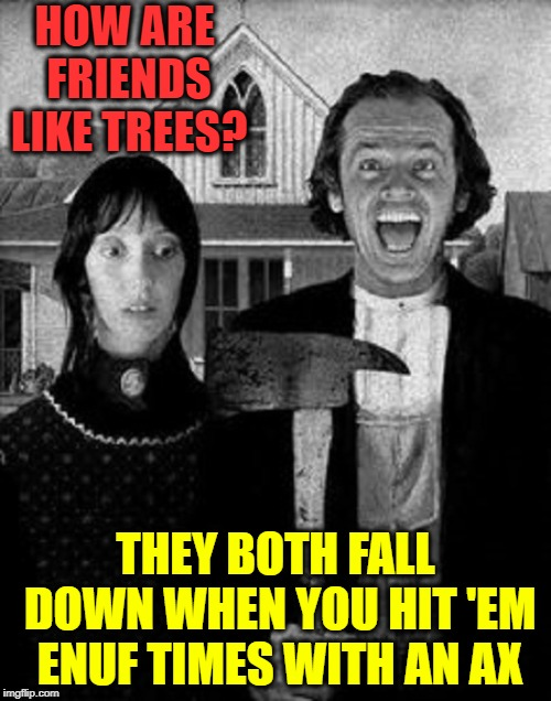American Gothic starring Jack & Shelley | HOW ARE FRIENDS LIKE TREES? THEY BOTH FALL DOWN WHEN YOU HIT 'EM ENUF TIMES WITH AN AX | image tagged in vince vance,american gothic,jack nicholson,the shining,shelley duval,stephen king | made w/ Imgflip meme maker