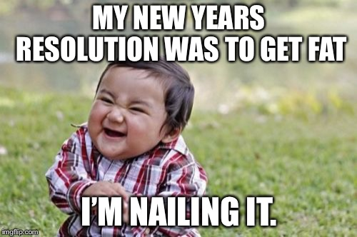 Evil Toddler Meme | MY NEW YEARS RESOLUTION WAS TO GET FAT I'M NAILING IT. | image tagged in memes,evil toddler | made w/ Imgflip meme maker