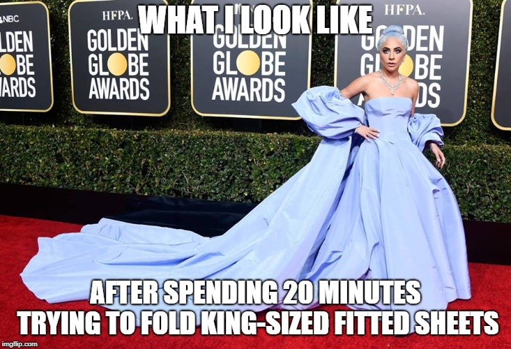 Gaga for Fitted Sheets | WHAT I LOOK LIKE AFTER SPENDING 20 MINUTES TRYING TO FOLD KING-SIZED FITTED SHEETS | image tagged in gaga sheets,lady gaga,golden globes,fitted sheets,dress,dresses | made w/ Imgflip meme maker