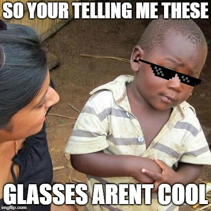 Third World Skeptical Kid |  SO YOUR TELLING ME THESE; GLASSES ARENT COOL | image tagged in memes,third world skeptical kid | made w/ Imgflip meme maker