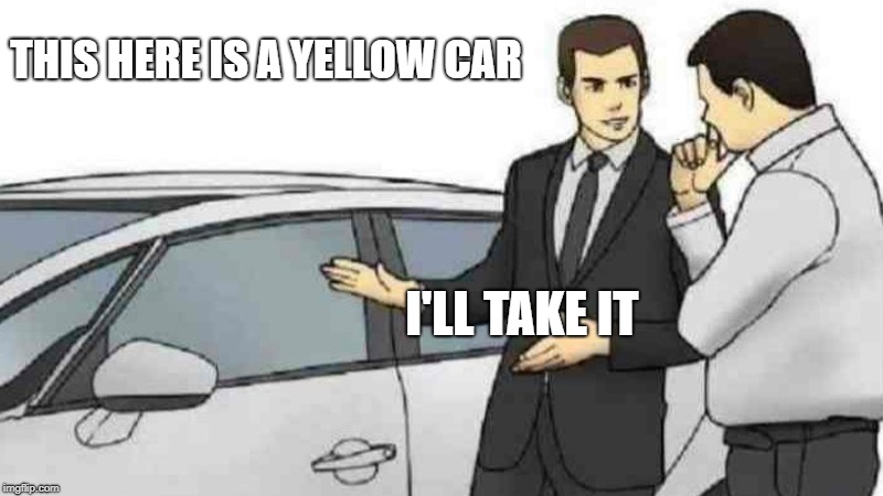 Car Salesman Slaps Roof Of Car Meme | THIS HERE IS A YELLOW CAR I'LL TAKE IT | image tagged in memes,car salesman slaps roof of car | made w/ Imgflip meme maker