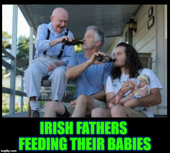The Caring of Fathers from One Generation to Next | IRISH FATHERS FEEDING THEIR BABIES | image tagged in vince vance,drinking,the irish,beer,next generation,when irish eyes are smiling | made w/ Imgflip meme maker