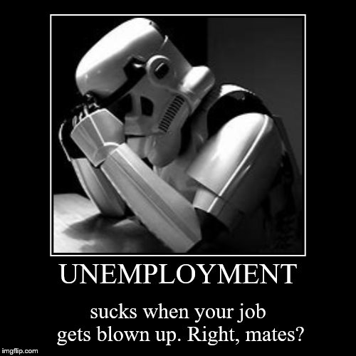 Hopefully I can regain my jo- Oh, they just got blown up... :( | UNEMPLOYMENT | sucks when your job gets blown up. Right, mates? | image tagged in funny,demotivationals,unemployment,crying stormtrooper,memes,star wars | made w/ Imgflip demotivational maker