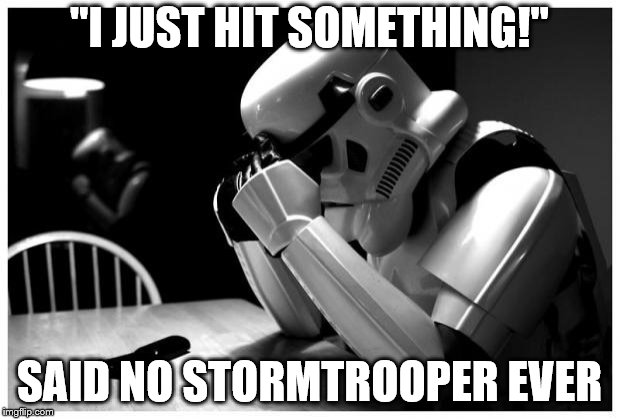 "Unfortunately, this is the future for an increasing number of stormtroopers. | ""I JUST HIT SOMETHING!"" SAID NO STORMTROOPER EVER 