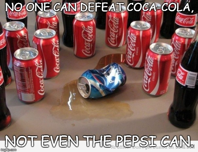 coke beats pepsi | NO ONE CAN DEFEAT COCA-COLA, NOT EVEN THE PEPSI CAN. | image tagged in coke beats pepsi | made w/ Imgflip meme maker