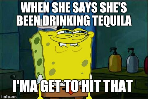 Dont You Squidward Meme | WHEN SHE SAYS SHE'S BEEN DRINKING TEQUILA I'MA GET TO HIT THAT | image tagged in memes,dont you squidward | made w/ Imgflip meme maker