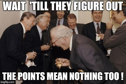 Laughing Men In Suits Meme | WAIT  'TILL THEY FIGURE OUT THE POINTS MEAN NOTHING TOO ! | image tagged in memes,laughing men in suits | made w/ Imgflip meme maker