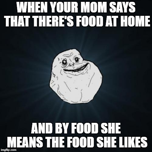 Forever Alone | WHEN YOUR MOM SAYS THAT THERE'S FOOD AT HOME AND BY FOOD SHE MEANS THE FOOD SHE LIKES | image tagged in memes,forever alone | made w/ Imgflip meme maker