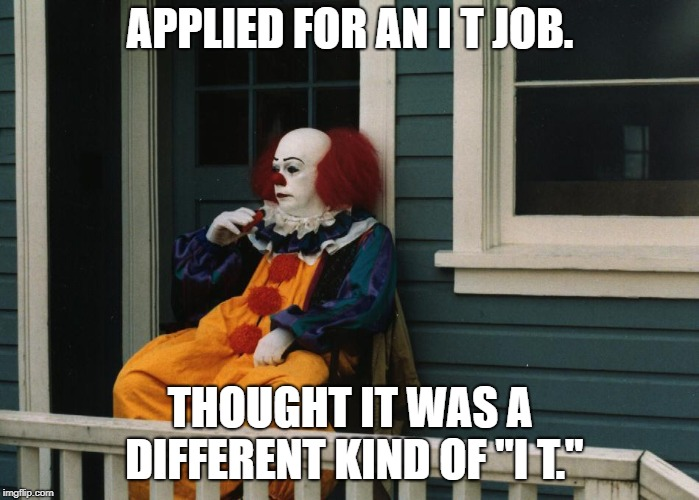 "Depressed Pennywise | APPLIED FOR AN I T JOB. THOUGHT IT WAS A DIFFERENT KIND OF ""I T."" 