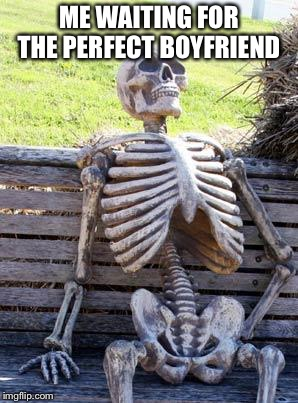 Waiting Skeleton Meme | ME WAITING FOR THE PERFECT BOYFRIEND | image tagged in memes,waiting skeleton | made w/ Imgflip meme maker