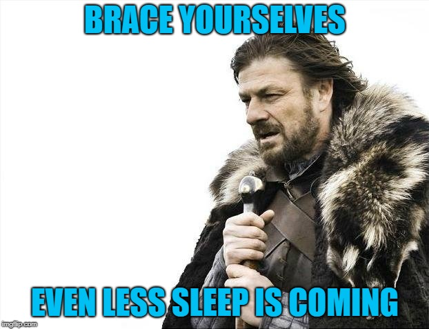 Brace Yourselves X is Coming Meme | BRACE YOURSELVES EVEN LESS SLEEP IS COMING | image tagged in memes,brace yourselves x is coming | made w/ Imgflip meme maker