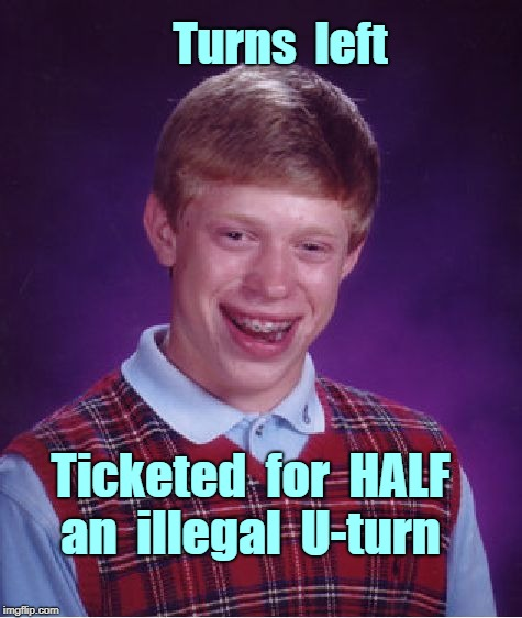 It's Finally Brian's Turn! | Turns  left Ticketed  for  HALF    an  illegal  U-turn | image tagged in bad luck brian,driving,funny memes | made w/ Imgflip meme maker