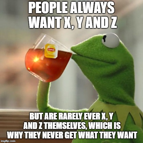 But Thats None Of My Business Meme | PEOPLE ALWAYS WANT X, Y AND Z BUT ARE RARELY EVER X, Y AND Z THEMSELVES, WHICH IS WHY THEY NEVER GET WHAT THEY WANT | image tagged in memes,but thats none of my business,kermit the frog | made w/ Imgflip meme maker