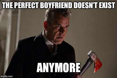 Axeman | THE PERFECT BOYFRIEND DOESN'T EXIST ANYMORE | image tagged in axeman | made w/ Imgflip meme maker