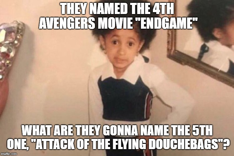 "Young Cardi B Meme | THEY NAMED THE 4TH AVENGERS MOVIE ""ENDGAME"" WHAT ARE THEY GONNA NAME THE 5TH ONE, ""ATTACK OF THE FLYING DOUCHEBAGS""? 