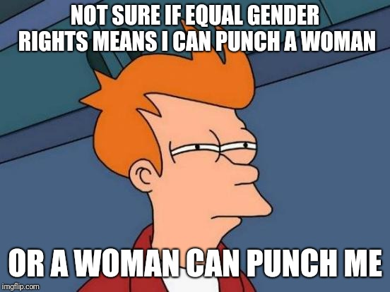 Equality? | NOT SURE IF EQUAL GENDER RIGHTS MEANS I CAN PUNCH A WOMAN OR A WOMAN CAN PUNCH ME | image tagged in memes,futurama fry,funny,gender equality,punch | made w/ Imgflip meme maker