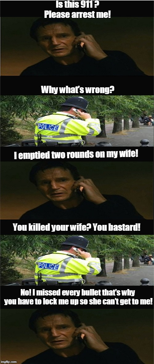 Police complaint | Is this 911 ? Please arrest me! Why what's wrong? I emptied two rounds on my wife! You killed your wife? You bastard! No! I missed every bul | image tagged in funny | made w/ Imgflip meme maker