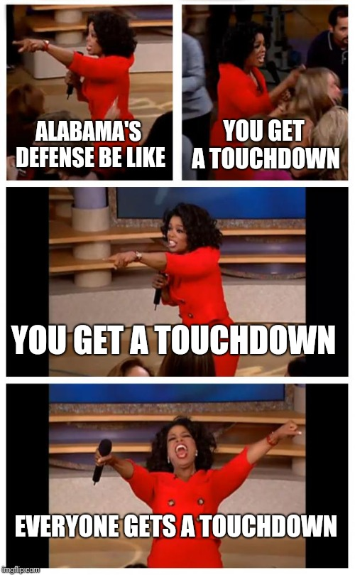 Oprah You Get A Car Everybody Gets A Car Meme | ALABAMA'S DEFENSE BE LIKE YOU GET A TOUCHDOWN YOU GET A TOUCHDOWN EVERYONE GETS A TOUCHDOWN | image tagged in memes,oprah you get a car everybody gets a car | made w/ Imgflip meme maker