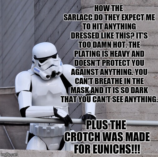 I Mean, Give A Clone Brother A Chance! | HOW THE SARLACC DO THEY EXPECT ME TO HIT ANYTHING DRESSED LIKE THIS? IT'S TOO DAMN HOT. THE PLATING IS HEAVY AND DOESN'T PROTECT YOU AGAINST | image tagged in sad stormtrooper,stormtroopers,uniform,depressed stormtrooper,star wars | made w/ Imgflip meme maker