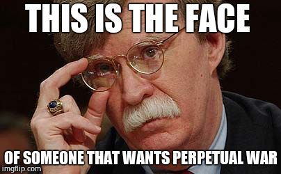 The number of dead will never be enough. Trump must tell him 'YOU'RE FIRED' |  THIS IS THE FACE; OF SOMEONE THAT WANTS PERPETUAL WAR | image tagged in john bolton approves,ww3,scumbag republicans,disgusting | made w/ Imgflip meme maker