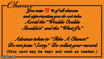 "Chance |  You miss 💯% of all chances and opportunities you do not take. Avoid the ""Woulda Coulda Shoulda's"" and the ""What if's.""; Advance token to ""Take A Chance!""  Do not pass ""Sorry."" Do collect your reward. (This card may be kept and used as needed.) 