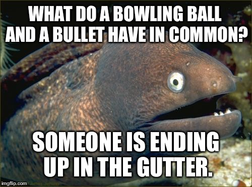 This is some gutter humor | WHAT DO A BOWLING BALL AND A BULLET HAVE IN COMMON? SOMEONE IS ENDING UP IN THE GUTTER. | image tagged in memes,bad joke eel,bullets,bowling ball,shots fired,gun | made w/ Imgflip meme maker