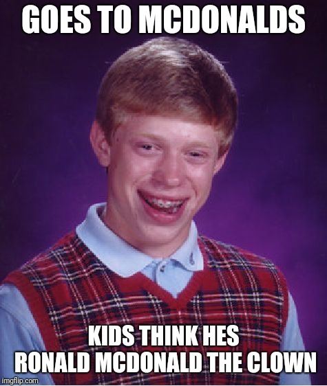 McDonalds | GOES TO MCDONALDS KIDS THINK HES RONALD MCDONALD THE CLOWN | image tagged in memes,bad luck brian,mcdonalds,clowns,funny,blb | made w/ Imgflip meme maker