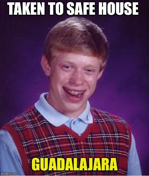 Bad Luck Brian Meme | TAKEN TO SAFE HOUSE GUADALAJARA | image tagged in memes,bad luck brian | made w/ Imgflip meme maker