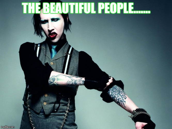Marilyn Manson | THE BEAUTIFUL PEOPLE....... | image tagged in marilyn manson,meme,memes,humor | made w/ Imgflip meme maker