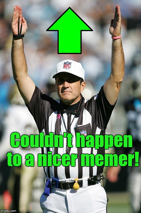 TOUCHDOWN! | Couldn't happen to a nicer memer! | image tagged in touchdown | made w/ Imgflip meme maker
