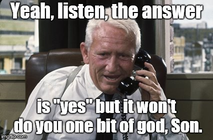 "Tracy | Yeah, listen, the answer is ""yes"" but it won't do you one bit of god, Son. 
