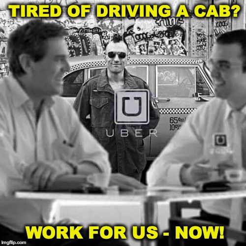 Know Who You're Talking To | TIRED OF DRIVING A CAB? WORK FOR US - NOW! | image tagged in uber,taxi driver,funny | made w/ Imgflip meme maker