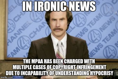 Ron Burgundy Meme | IN IRONIC NEWS THE MPAA HAS BEEN CHARGED WITH MULTIPLE CASES OF COPYRIGHT INFRINGEMENT DUE TO INCAPABILITY OF UNDERSTANDING HYPOCRISY | image tagged in memes,ron burgundy | made w/ Imgflip meme maker