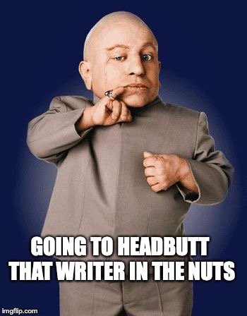 minime lorre | GOING TO HEADBUTT THAT WRITER IN THE NUTS | image tagged in minime lorre | made w/ Imgflip meme maker