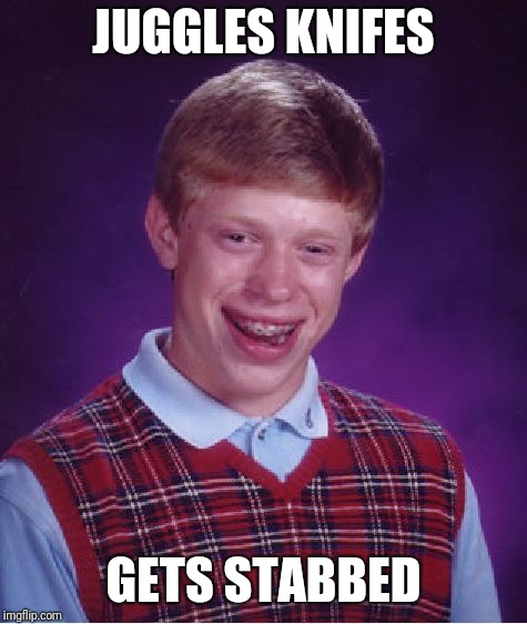 Bad Luck Brian Meme | JUGGLES KNIFES GETS STABBED | image tagged in memes,bad luck brian | made w/ Imgflip meme maker