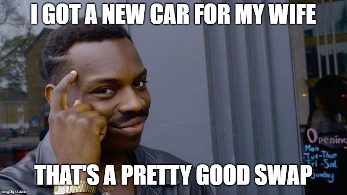 Roll Safe Think About It Meme | I GOT A NEW CAR FOR MY WIFE THAT'S A PRETTY GOOD SWAP | image tagged in memes,roll safe think about it | made w/ Imgflip meme maker