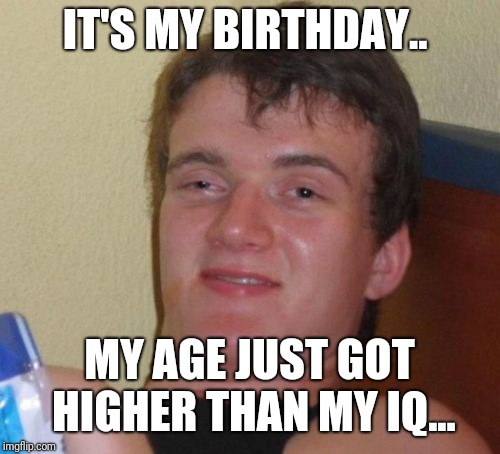 10 Guy Meme | IT'S MY BIRTHDAY.. MY AGE JUST GOT HIGHER THAN MY IQ... | image tagged in memes,10 guy | made w/ Imgflip meme maker