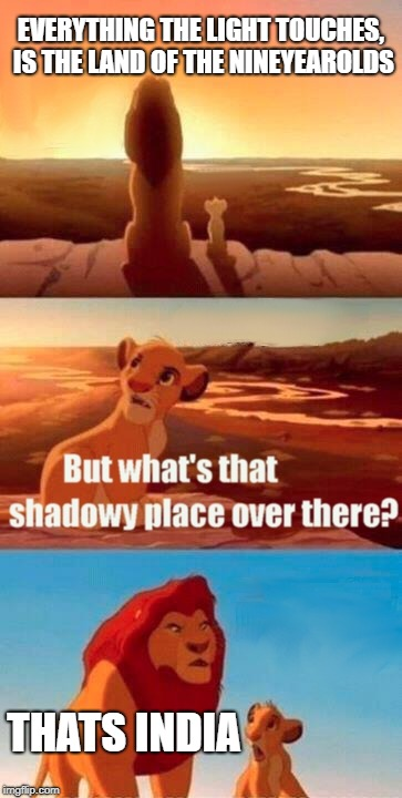 Simba Shadowy Place Meme | EVERYTHING THE LIGHT TOUCHES, IS THE LAND OF THE NINEYEAROLDS THATS INDIA | image tagged in memes,simba shadowy place | made w/ Imgflip meme maker