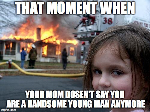 Handsome young man | THAT MOMENT WHEN YOUR MOM DOSEN'T SAY YOU ARE A HANDSOME YOUNG MAN ANYMORE | image tagged in memes,disaster girl | made w/ Imgflip meme maker