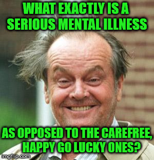 Just Asking For A Friend... | WHAT EXACTLY IS A SERIOUS MENTAL ILLNESS AS OPPOSED TO THE CAREFREE,      HAPPY GO LUCKY ONES? | image tagged in jack nicholson crazy hair,memes,mental,serious,happy,in | made w/ Imgflip meme maker