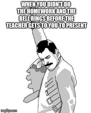Freddie Mercury | WHEN YOU DIDN'T DO THE HOMEWORK AND THE BELL RINGS BEFORE THE TEACHER GETS TO YOU TO PRESENT | image tagged in freddie mercury | made w/ Imgflip meme maker