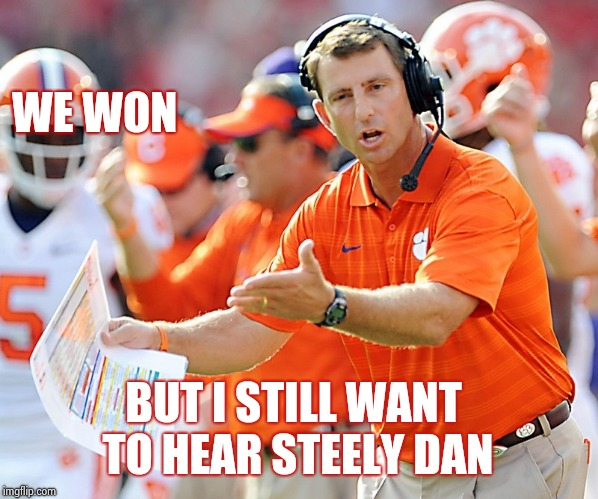 Crimson Tide got rolled | WE WON BUT I STILL WANT TO HEAR STEELY DAN | image tagged in clemson tigers coach,champions,college football,roll tide,y u no,winning | made w/ Imgflip meme maker