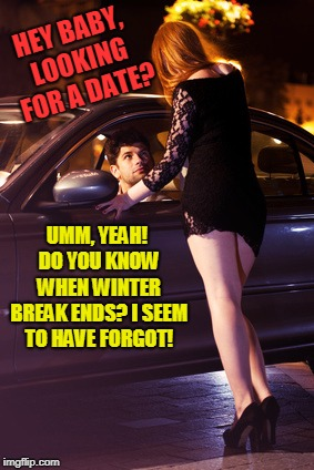 This is not the date you are looking for. | HEY BABY, LOOKING FOR A DATE? UMM, YEAH! DO YOU KNOW WHEN WINTER BREAK ENDS? I SEEM TO HAVE FORGOT! | image tagged in hey baby,nixieknox,memes | made w/ Imgflip meme maker