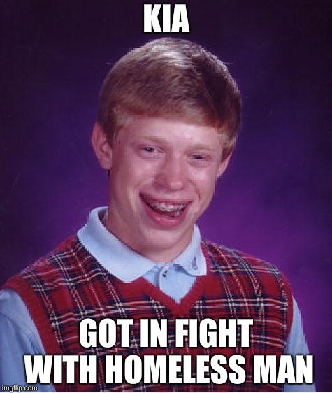 Bad Luck Brian Meme | KIA GOT IN FIGHT WITH HOMELESS MAN | image tagged in memes,bad luck brian | made w/ Imgflip meme maker
