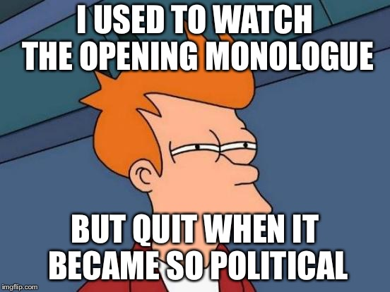 Futurama Fry Meme | I USED TO WATCH THE OPENING MONOLOGUE BUT QUIT WHEN IT BECAME SO POLITICAL | image tagged in memes,futurama fry | made w/ Imgflip meme maker