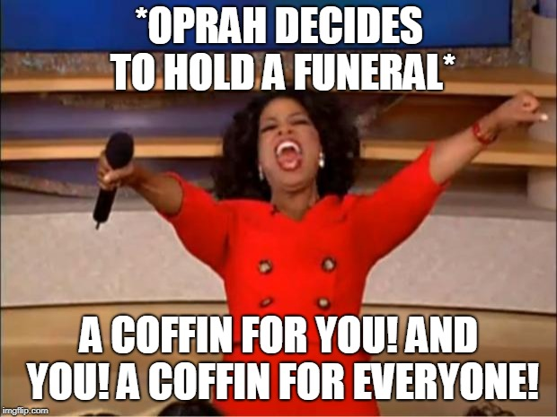 Oprah You Get A | *OPRAH DECIDES TO HOLD A FUNERAL* A COFFIN FOR YOU! AND YOU! A COFFIN FOR EVERYONE! | image tagged in memes,oprah you get a | made w/ Imgflip meme maker