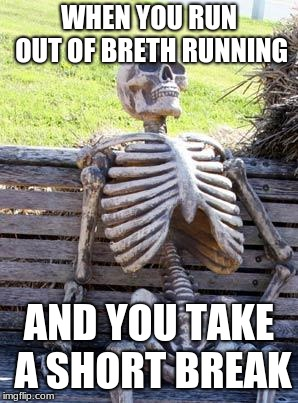 Waiting Skeleton Meme | WHEN YOU RUN OUT OF BRETH RUNNING AND YOU TAKE A SHORT BREAK | image tagged in memes,waiting skeleton | made w/ Imgflip meme maker